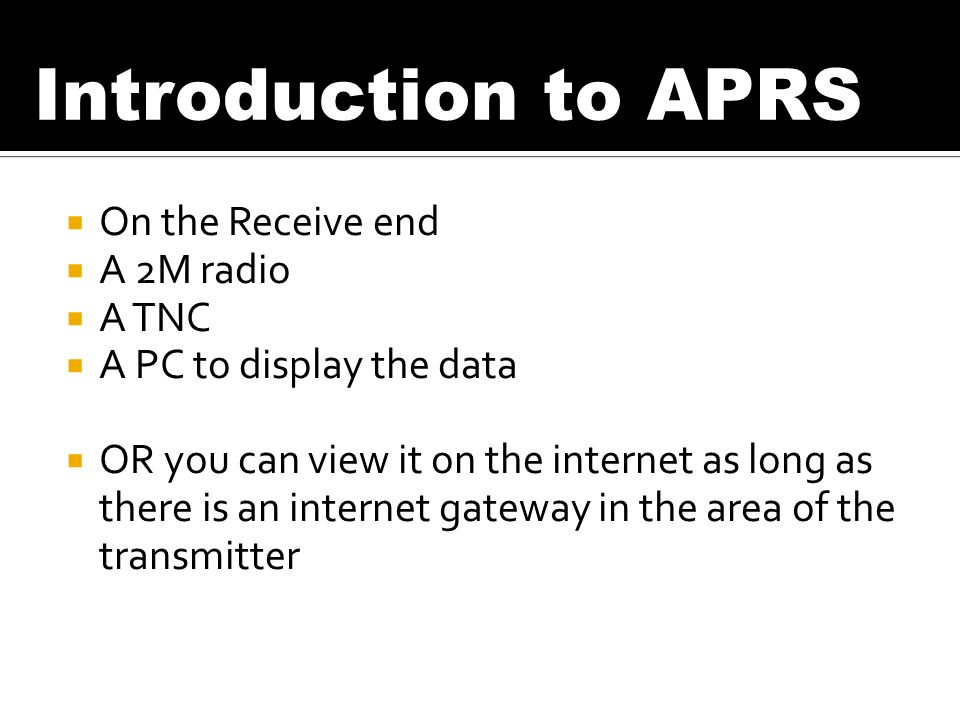 On the Receive end A 2M radio A TNC A PC to display the data OR you can view it on the internet as long as there is an internet gateway in the area of the transmitter Introduction to APRS