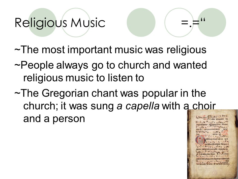 Religious Music=.= ~The most important music was religious ~People always go to church and wanted religious music to listen to ~The Gregorian chant was popular in the church; it was sung a capella with a choir and a person