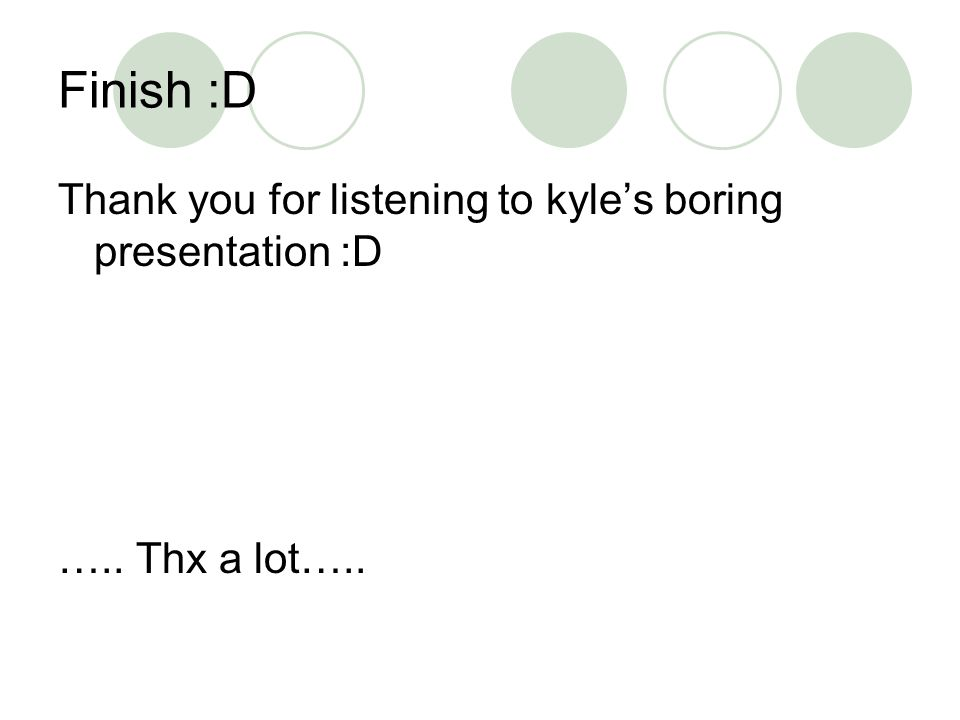 Finish :D Thank you for listening to kyles boring presentation :D ….. Thx a lot…..