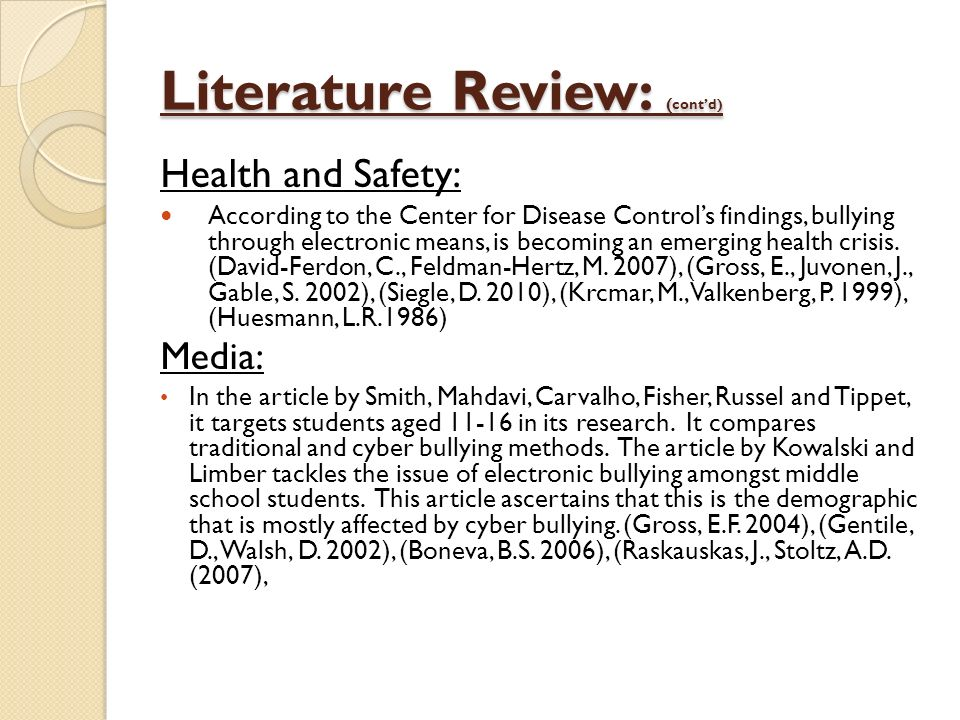 Literature Review: ( contd) Health and Safety: According to the Center for Disease Controls findings, bullying through electronic means, is becoming an emerging health crisis.
