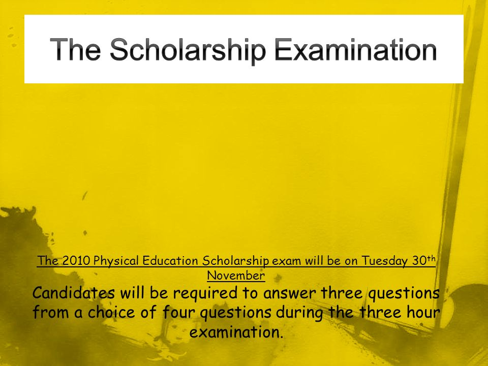 The 2010 Physical Education Scholarship exam will be on Tuesday 30 th November Candidates will be required to answer three questions from a choice of four questions during the three hour examination.