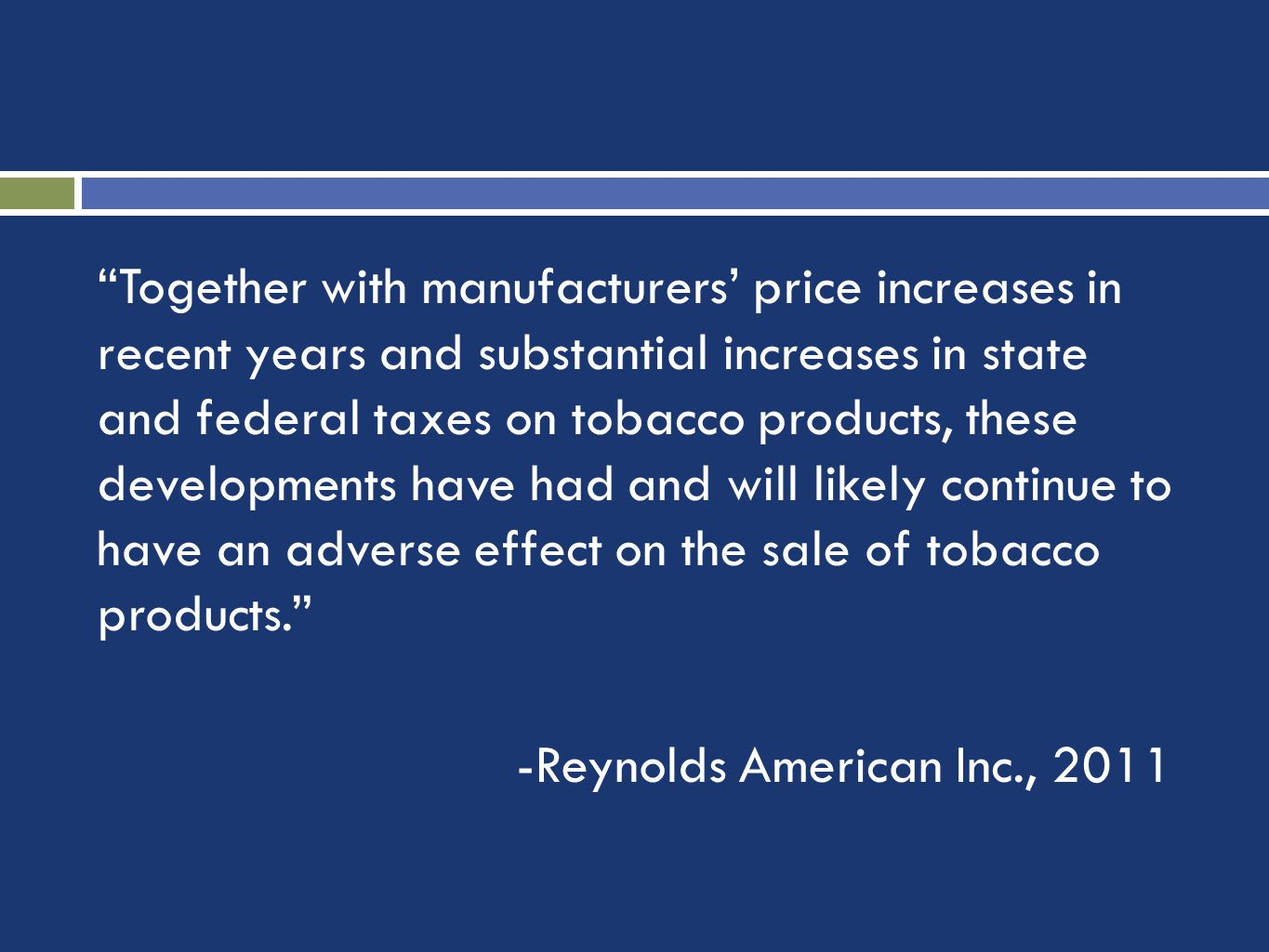 Together with manufacturers price increases in recent years and substantial increases in state and federal taxes on tobacco products, these developments have had and will likely continue to have an adverse effect on the sale of tobacco products.