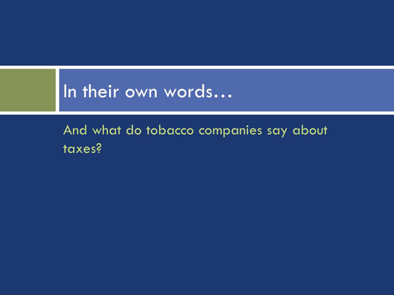 And what do tobacco companies say about taxes In their own words…