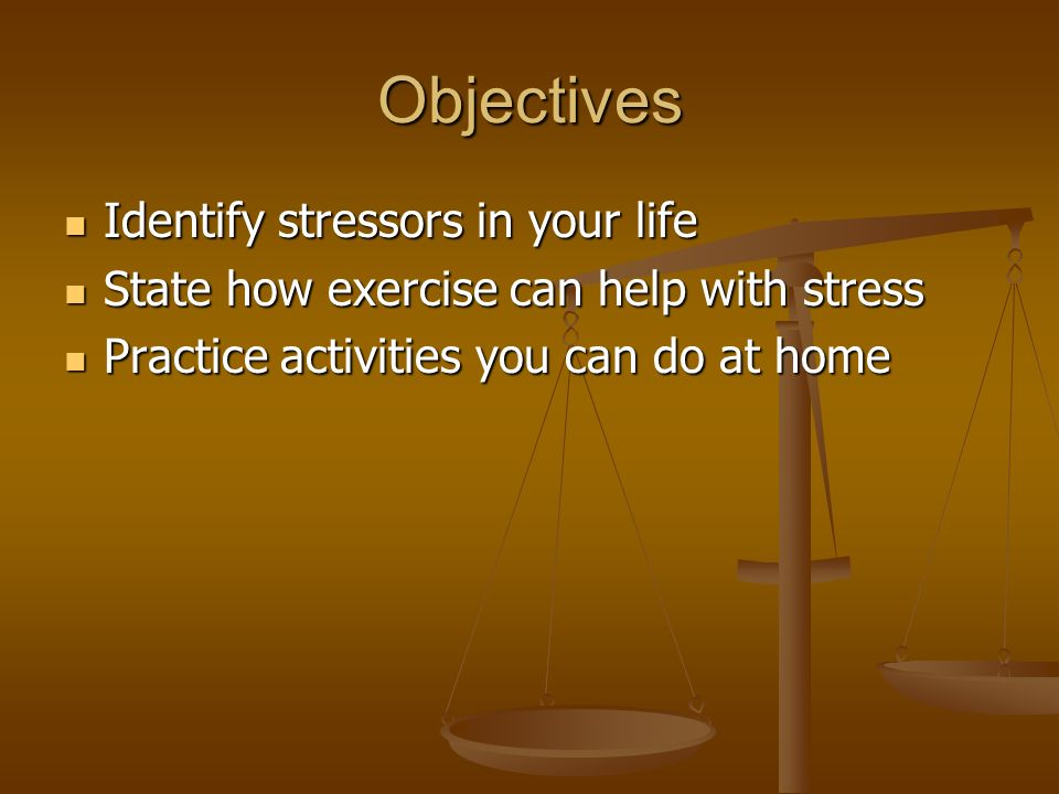 Objectives Identify stressors in your life Identify stressors in your life State how exercise can help with stress State how exercise can help with stress Practice activities you can do at home Practice activities you can do at home