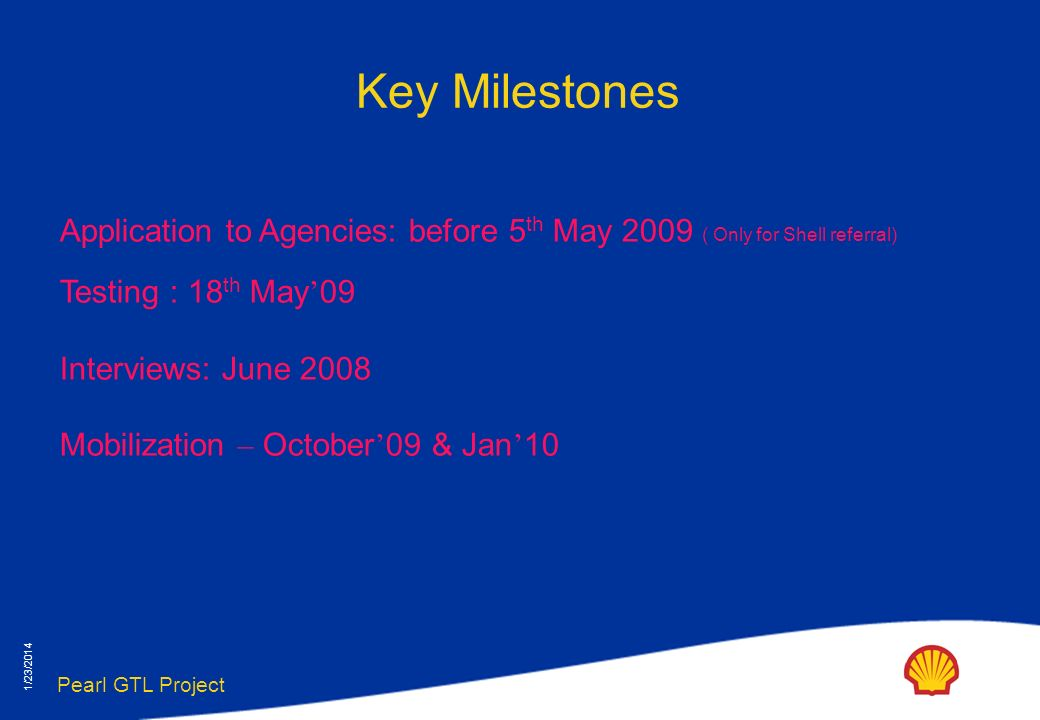 Pearl GTL Project 1/23/2014 Key Milestones Application to Agencies: before 5 th May 2009 ( Only for Shell referral) Testing : 18 th May 09 Interviews: June 2008 Mobilization – October 09 & Jan 10