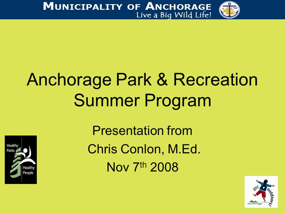 Anchorage Park & Recreation Summer Program Presentation from Chris Conlon, M.Ed. Nov 7 th 2008