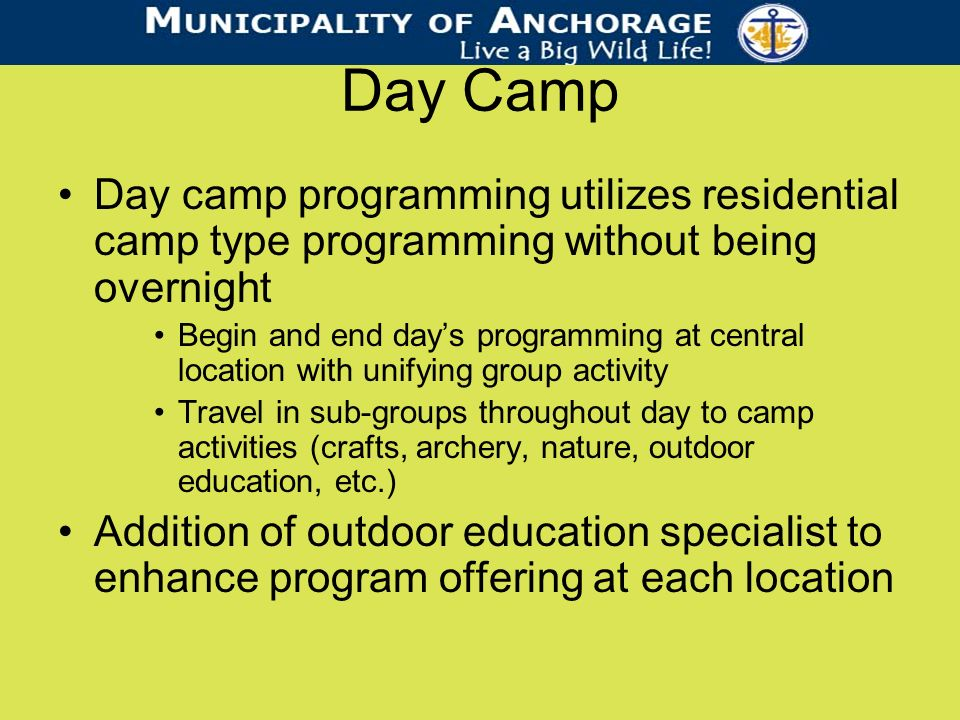 Day Camp Day camp programming utilizes residential camp type programming without being overnight Begin and end days programming at central location with unifying group activity Travel in sub-groups throughout day to camp activities (crafts, archery, nature, outdoor education, etc.) Addition of outdoor education specialist to enhance program offering at each location
