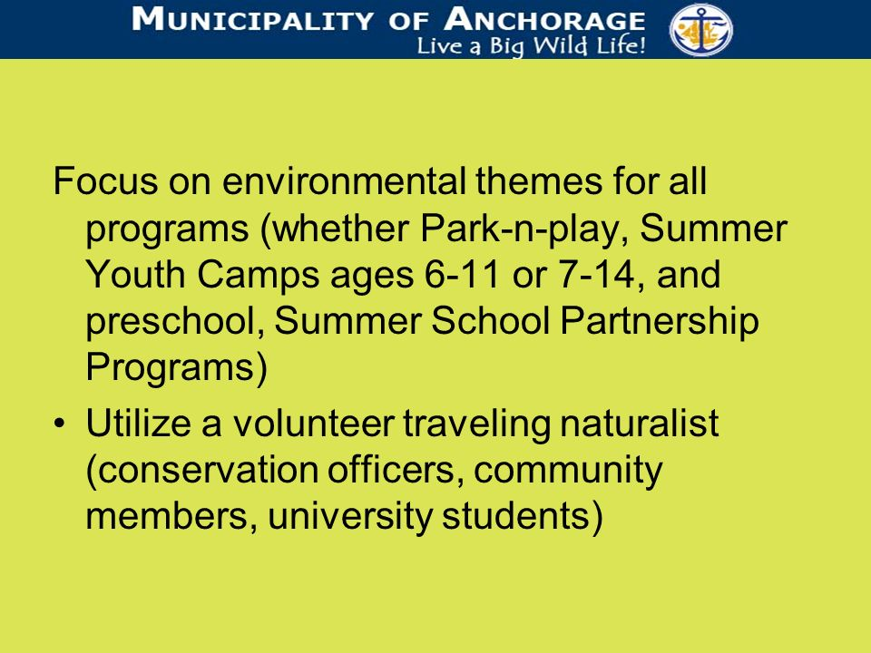 Focus on environmental themes for all programs (whether Park-n-play, Summer Youth Camps ages 6-11 or 7-14, and preschool, Summer School Partnership Programs) Utilize a volunteer traveling naturalist (conservation officers, community members, university students)