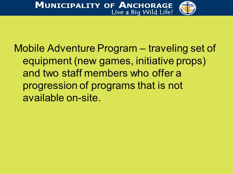 Mobile Adventure Program – traveling set of equipment (new games, initiative props) and two staff members who offer a progression of programs that is not available on-site.