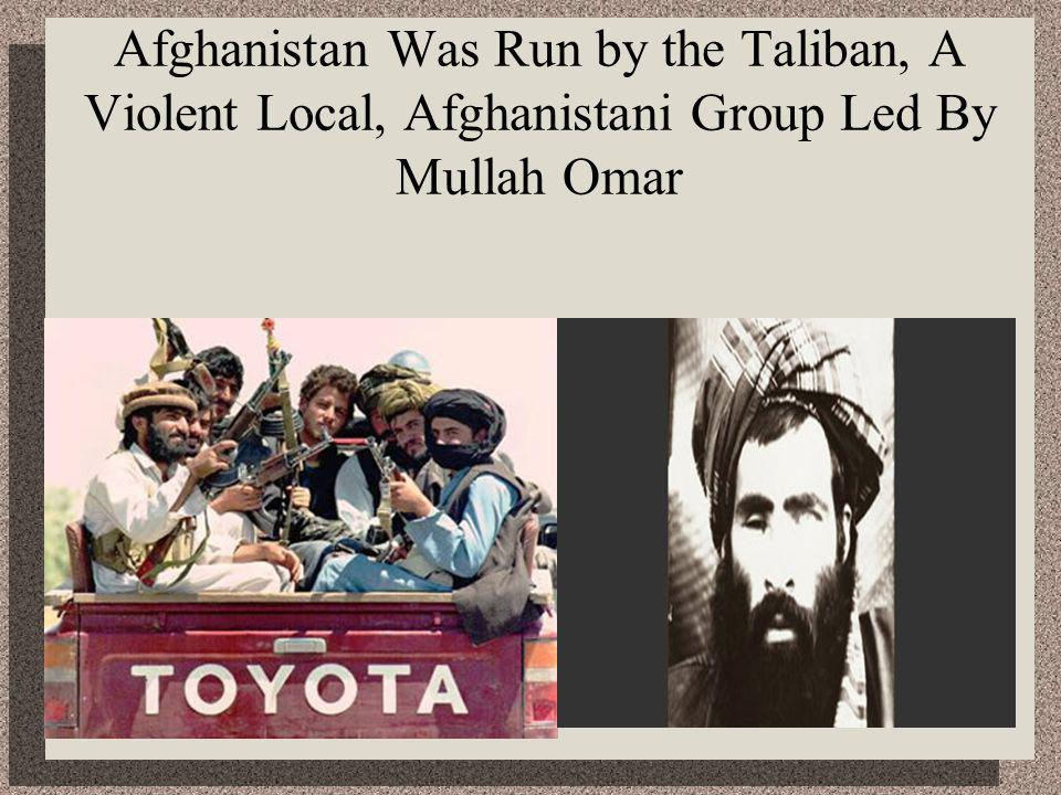 Afghanistan Was Run by the Taliban, A Violent Local, Afghanistani Group Led By Mullah Omar