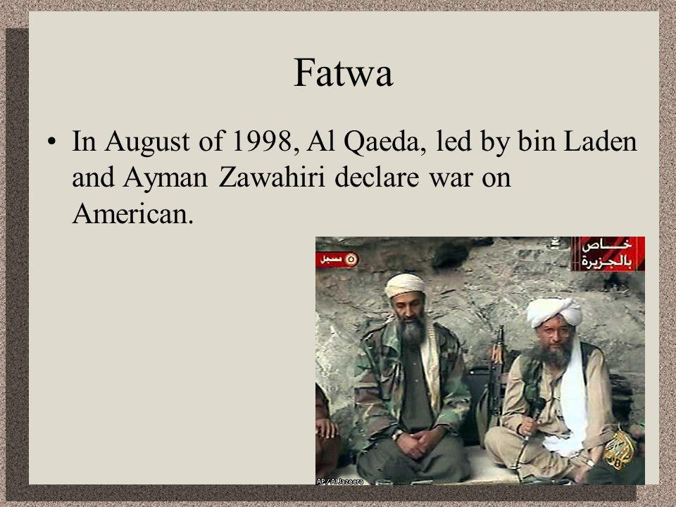 Fatwa In August of 1998, Al Qaeda, led by bin Laden and Ayman Zawahiri declare war on American.