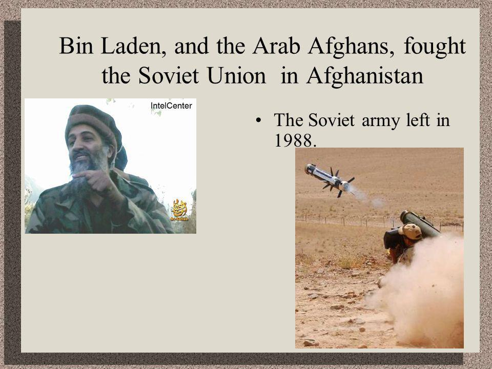 Bin Laden, and the Arab Afghans, fought the Soviet Union in Afghanistan The Soviet army left in 1988.