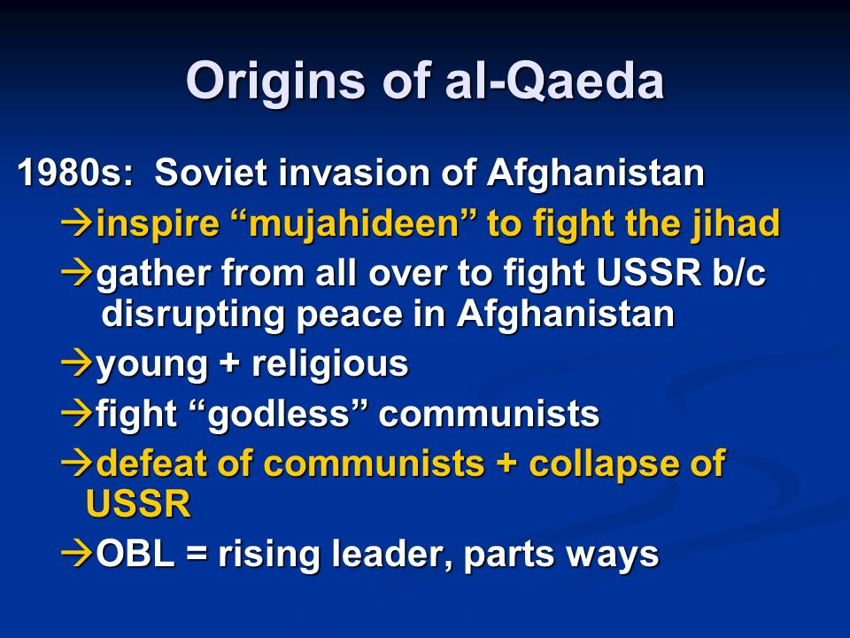 Origins of al-Qaeda 1980s: Soviet invasion of Afghanistan inspire mujahideen to fight the jihad inspire mujahideen to fight the jihad gather from all over to fight USSR b/c disrupting peace in Afghanistan gather from all over to fight USSR b/c disrupting peace in Afghanistan young + religious young + religious fight godless communists fight godless communists defeat of communists + collapse of USSR defeat of communists + collapse of USSR OBL = rising leader, parts ways OBL = rising leader, parts ways