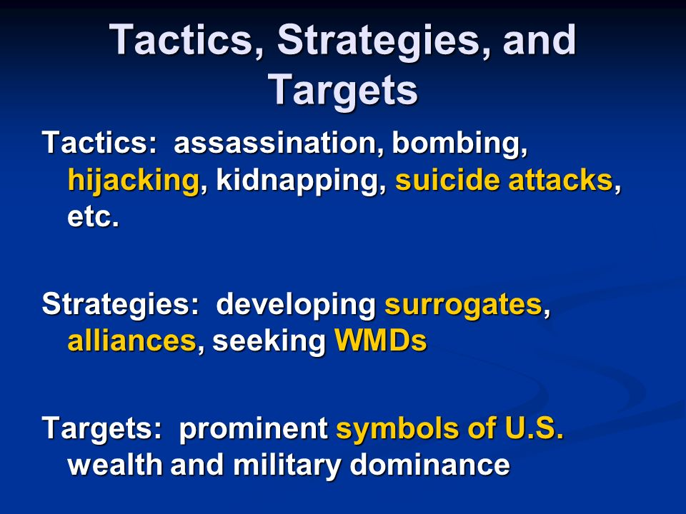 Tactics, Strategies, and Targets Tactics: assassination, bombing, hijacking, kidnapping, suicide attacks, etc.