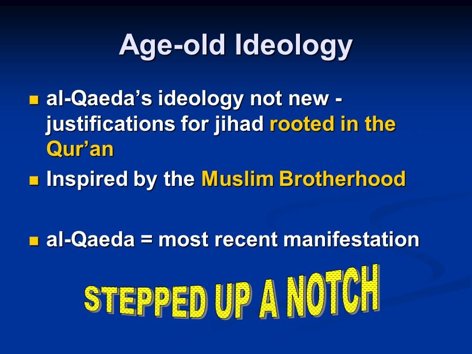Age-old Ideology al-Qaedas ideology not new - justifications for jihad rooted in the Quran al-Qaedas ideology not new - justifications for jihad rooted in the Quran Inspired by the Muslim Brotherhood Inspired by the Muslim Brotherhood al-Qaeda = most recent manifestation al-Qaeda = most recent manifestation