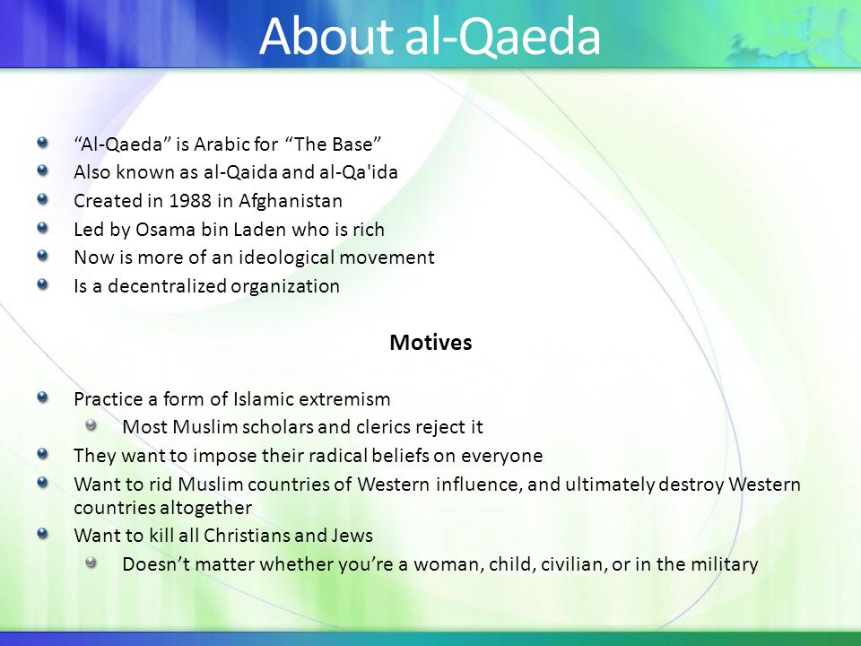 About al-Qaeda Al-Qaeda is Arabic for The Base Also known as al-Qaida and al-Qa ida Created in 1988 in Afghanistan Led by Osama bin Laden who is rich Now is more of an ideological movement Is a decentralized organization Motives Practice a form of Islamic extremism Most Muslim scholars and clerics reject it They want to impose their radical beliefs on everyone Want to rid Muslim countries of Western influence, and ultimately destroy Western countries altogether Want to kill all Christians and Jews Doesnt matter whether youre a woman, child, civilian, or in the military
