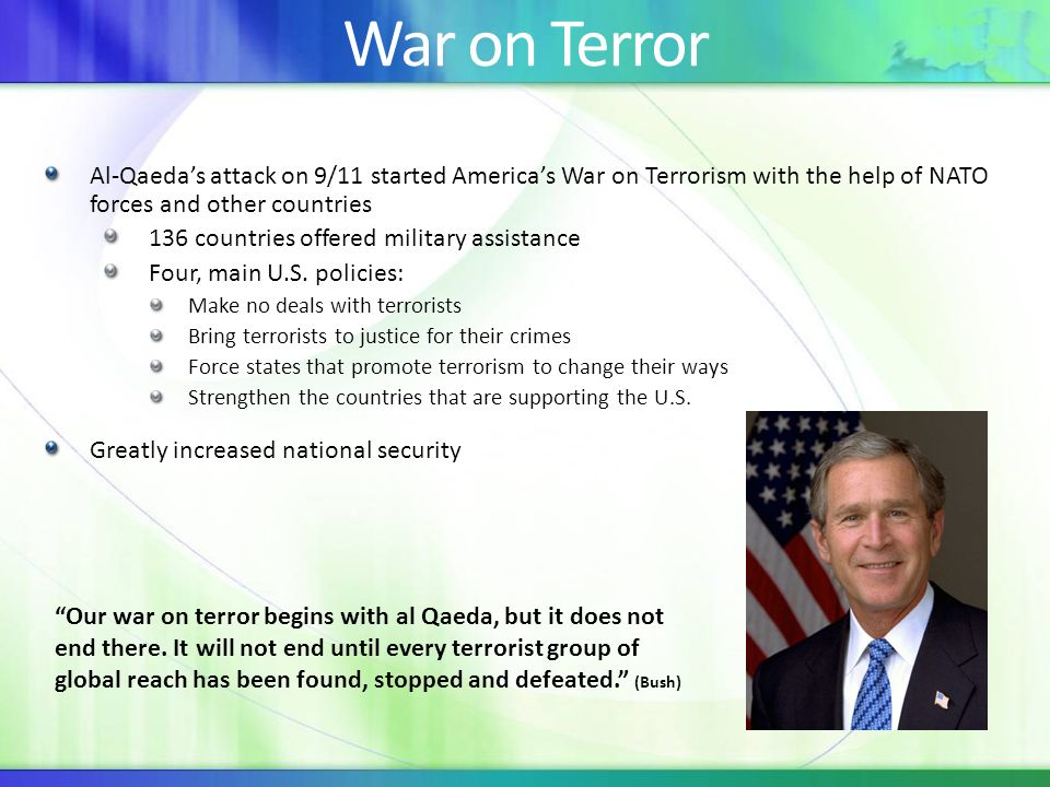 War on Terror Al-Qaedas attack on 9/11 started Americas War on Terrorism with the help of NATO forces and other countries 136 countries offered military assistance Four, main U.S.