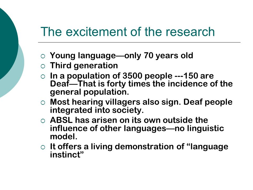 The excitement of the research Young languageonly 70 years old Third generation In a population of 3500 people are DeafThat is forty times the incidence of the general population.