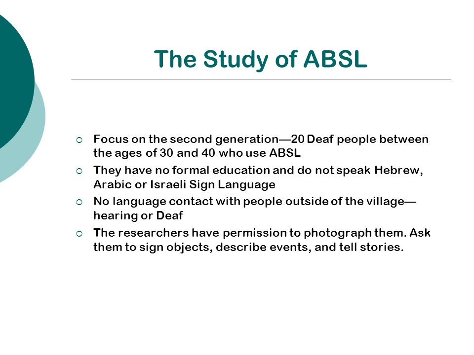 The Study of ABSL Focus on the second generation20 Deaf people between the ages of 30 and 40 who use ABSL They have no formal education and do not speak Hebrew, Arabic or Israeli Sign Language No language contact with people outside of the village hearing or Deaf The researchers have permission to photograph them.