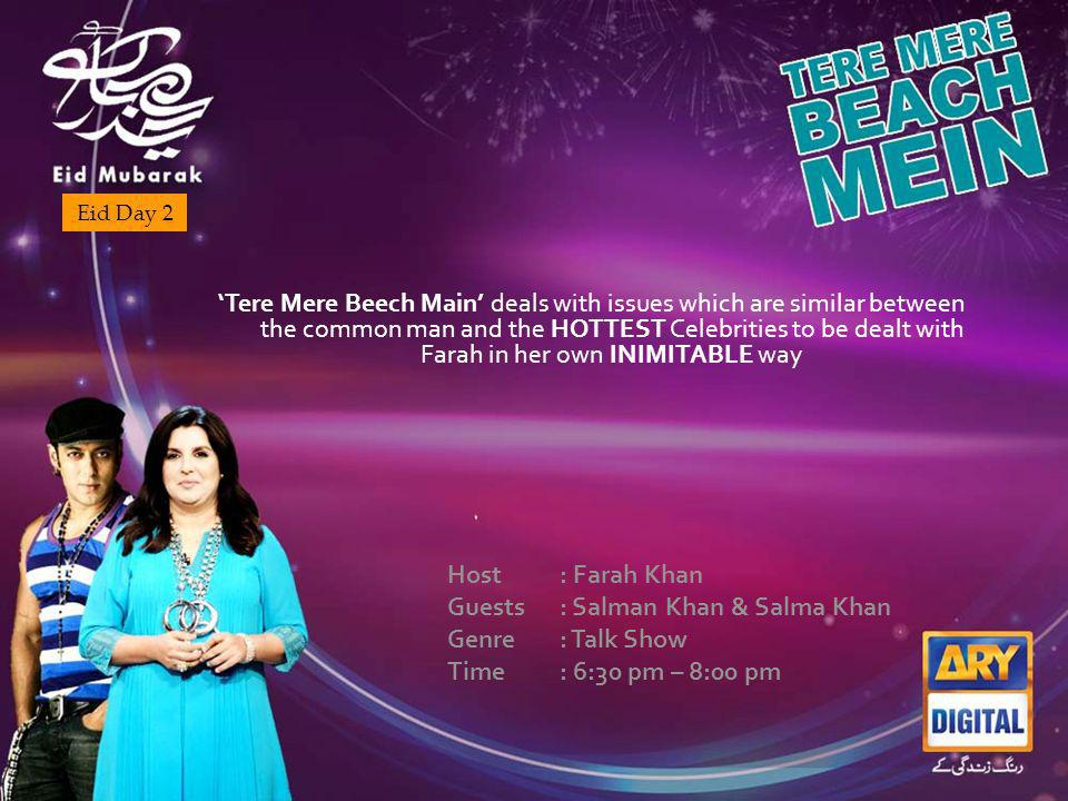 Eid Day 2 Tere Mere Beech Main deals with issues which are similar between the common man and the HOTTEST Celebrities to be dealt with Farah in her own INIMITABLE way Host : Farah Khan Guests : Salman Khan & Salma Khan Genre : Talk Show Time : 6:30 pm – 8:00 pm