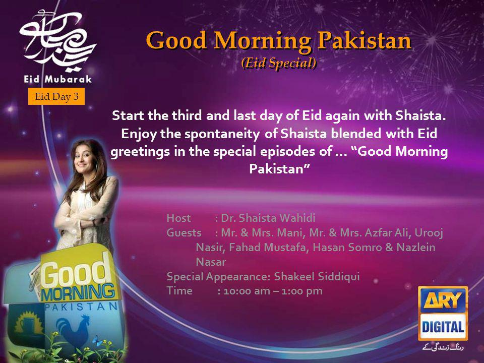 Good Morning Pakistan (Eid Special) Good Morning Pakistan (Eid Special) Eid Day 3 Start the third and last day of Eid again with Shaista.