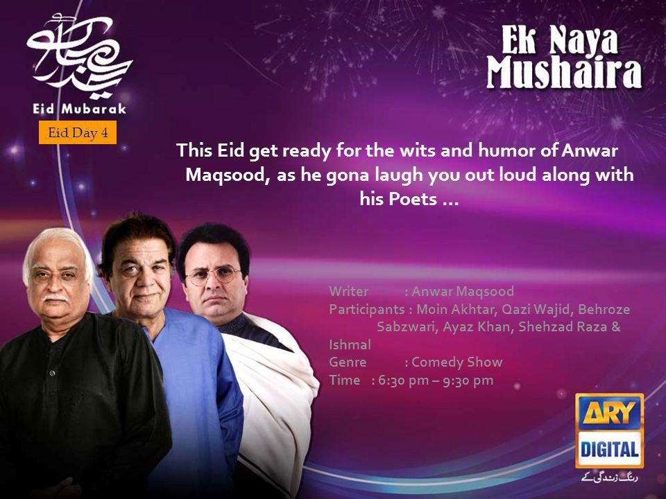 Eid Day 4 This Eid get ready for the wits and humor of Anwar Maqsood, as he gona laugh you out loud along with his Poets … Writer : Anwar Maqsood Participants : Moin Akhtar, Qazi Wajid, Behroze Sabzwari, Ayaz Khan, Shehzad Raza & Ishmal Genre : Comedy Show Time : 6:30 pm – 9:30 pm