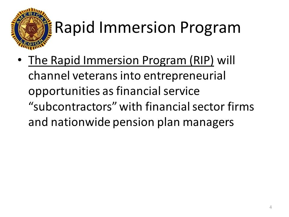 Rapid Immersion Program The Rapid Immersion Program (RIP) will channel veterans into entrepreneurial opportunities as financial service subcontractors with financial sector firms and nationwide pension plan managers 4