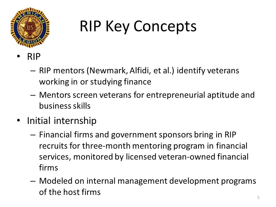 RIP Key Concepts RIP – RIP mentors (Newmark, Alfidi, et al.) identify veterans working in or studying finance – Mentors screen veterans for entrepreneurial aptitude and business skills Initial internship – Financial firms and government sponsors bring in RIP recruits for three-month mentoring program in financial services, monitored by licensed veteran-owned financial firms – Modeled on internal management development programs of the host firms 5