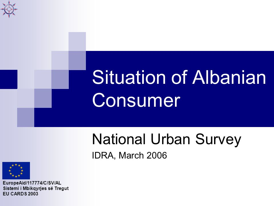 Situation of Albanian Consumer National Urban Survey IDRA, March 2006 EuropeAid/117774/C/SV/AL Sistemi i Mbikqyrjes së Tregut EU CARDS 2003