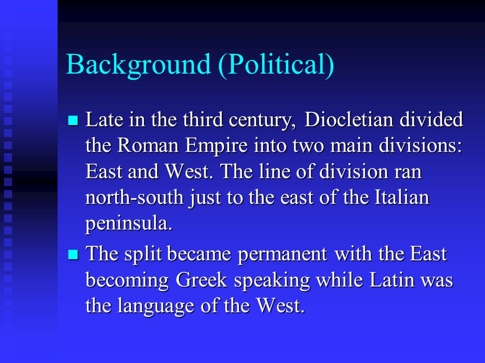 Background (Political) Late in the third century, Diocletian divided the Roman Empire into two main divisions: East and West.