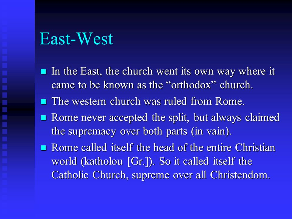 East-West In the East, the church went its own way where it came to be known as the orthodox church.