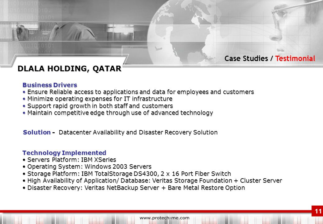 Case Studies / Testimonial 11 DLALA HOLDING, QATAR Business Drivers Ensure Reliable access to applications and data for employees and customers Ensure Reliable access to applications and data for employees and customers Minimize operating expenses for IT infrastructure Minimize operating expenses for IT infrastructure Support rapid growth in both staff and customers Support rapid growth in both staff and customers Maintain competitive edge through use of advanced technology Maintain competitive edge through use of advanced technology Solution - Datacenter Availability and Disaster Recovery Solution Technology Implemented Servers Platform: IBM XSeries Servers Platform: IBM XSeries Operating System: Windows 2003 Servers Operating System: Windows 2003 Servers Storage Platform: IBM TotalStorage DS4300, 2 x 16 Port Fiber Switch Storage Platform: IBM TotalStorage DS4300, 2 x 16 Port Fiber Switch High Availability of Application/ Database: Veritas Storage Foundation + Cluster Server High Availability of Application/ Database: Veritas Storage Foundation + Cluster Server Disaster Recovery: Veritas NetBackup Server + Bare Metal Restore Option Disaster Recovery: Veritas NetBackup Server + Bare Metal Restore Option