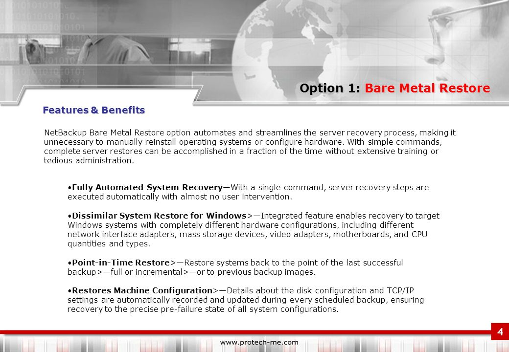 Option 1: Bare Metal Restore NetBackup Bare Metal Restore option automates and streamlines the server recovery process, making it unnecessary to manually reinstall operating systems or configure hardware.