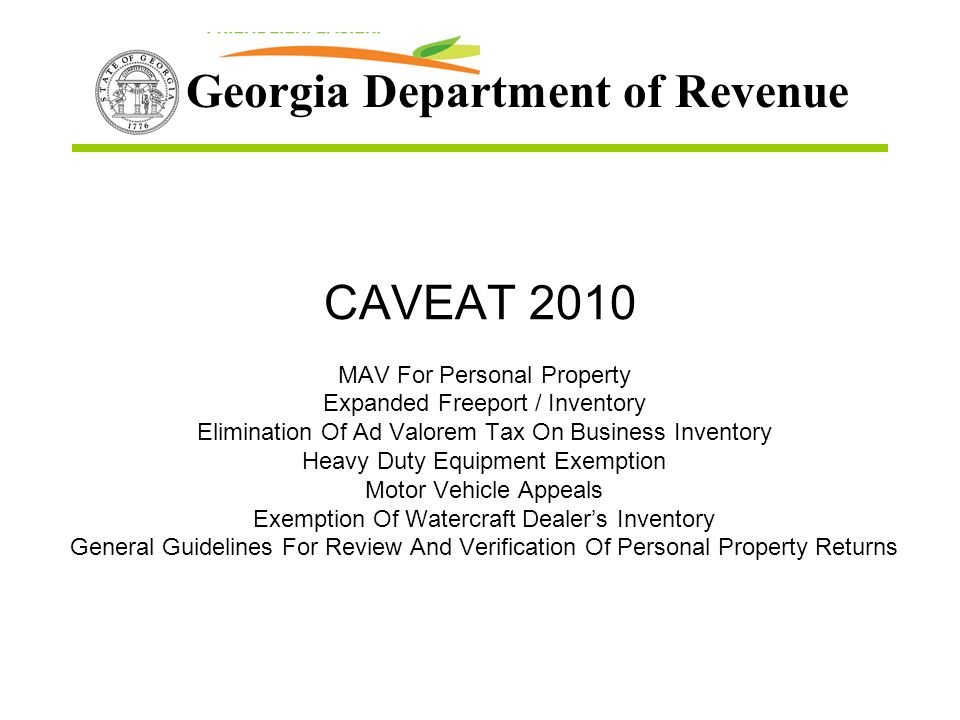 Georgia Department of Revenue CAVEAT 2010 MAV For Personal Property Expanded Freeport / Inventory Elimination Of Ad Valorem Tax On Business Inventory Heavy Duty Equipment Exemption Motor Vehicle Appeals Exemption Of Watercraft Dealers Inventory General Guidelines For Review And Verification Of Personal Property Returns