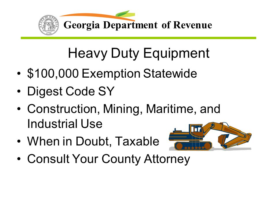 Georgia Department of Revenue Heavy Duty Equipment $100,000 Exemption Statewide Digest Code SY Construction, Mining, Maritime, and Industrial Use When in Doubt, Taxable Consult Your County Attorney