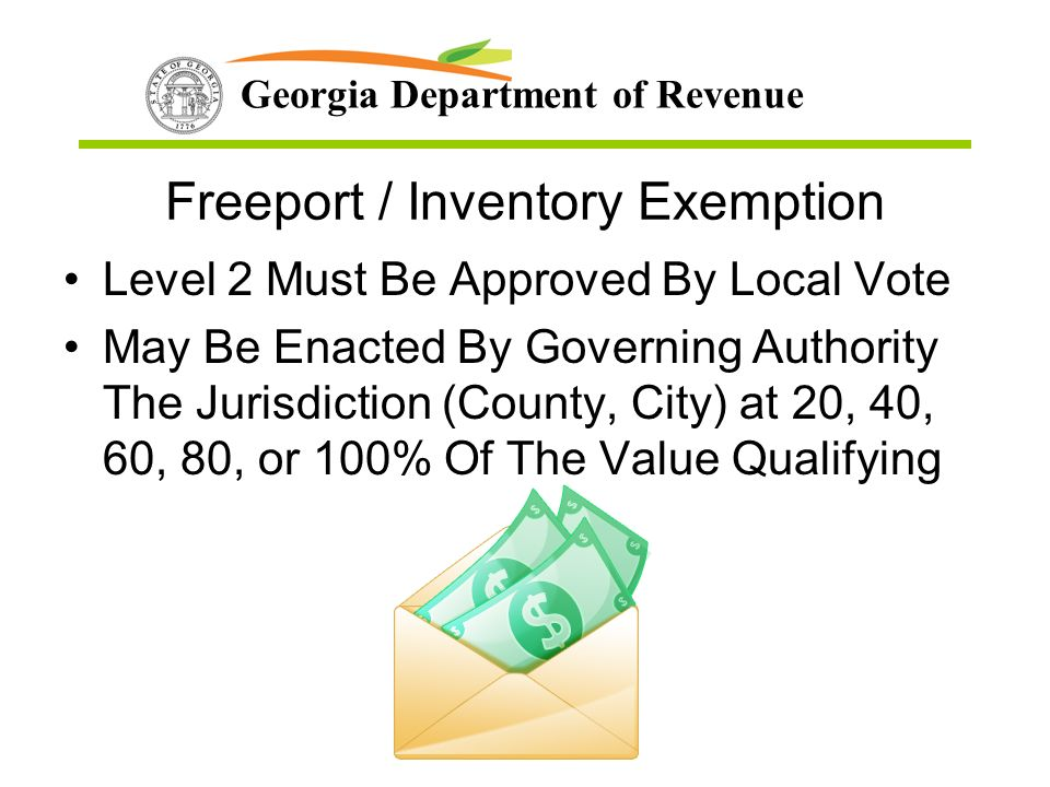Georgia Department of Revenue Freeport / Inventory Exemption Level 2 Must Be Approved By Local Vote May Be Enacted By Governing Authority The Jurisdiction (County, City) at 20, 40, 60, 80, or 100% Of The Value Qualifying