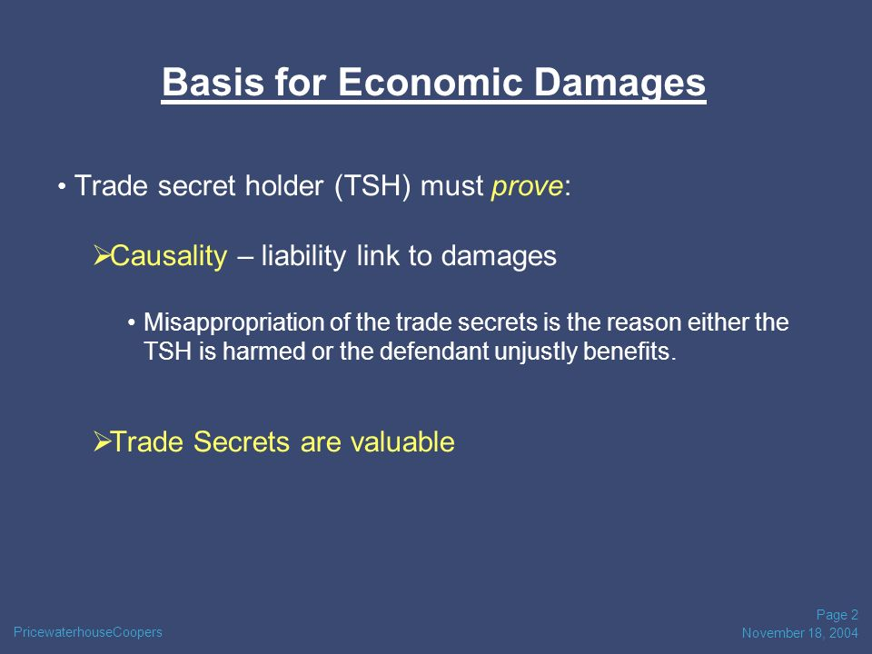 PricewaterhouseCoopers November 18, 2004 Page 2 Basis for Economic Damages Trade secret holder (TSH) must prove: Causality – liability link to damages Misappropriation of the trade secrets is the reason either the TSH is harmed or the defendant unjustly benefits.