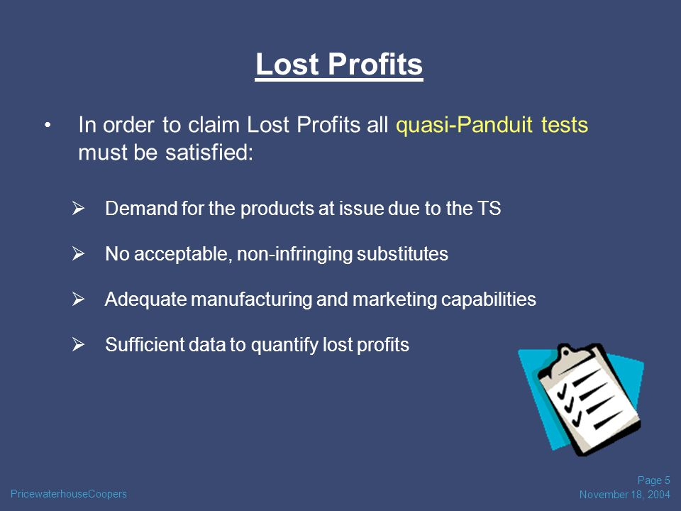 PricewaterhouseCoopers November 18, 2004 Page 5 Lost Profits In order to claim Lost Profits all quasi-Panduit tests must be satisfied: Demand for the products at issue due to the TS No acceptable, non-infringing substitutes Adequate manufacturing and marketing capabilities Sufficient data to quantify lost profits