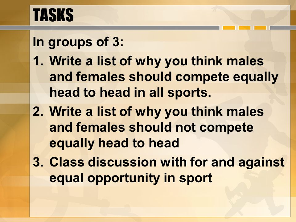 TASKS In groups of 3: 1.Write a list of why you think males and females should compete equally head to head in all sports.