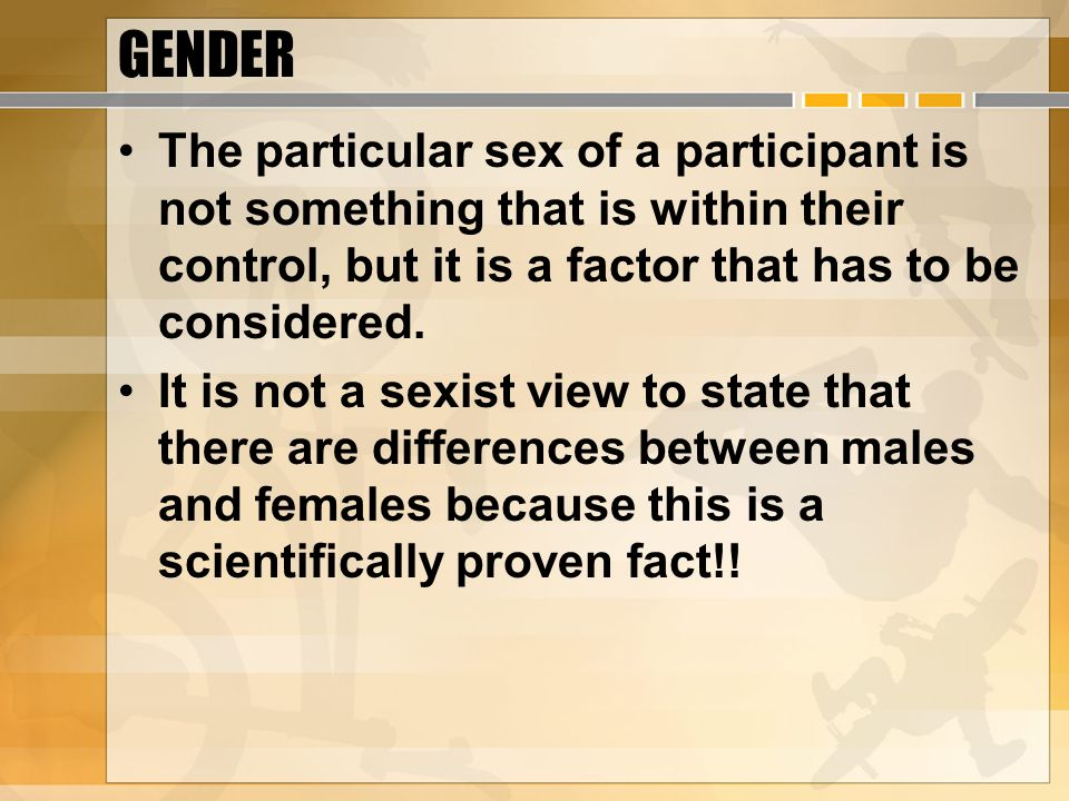 GENDER The particular sex of a participant is not something that is within their control, but it is a factor that has to be considered.