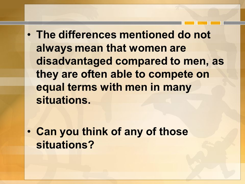 The differences mentioned do not always mean that women are disadvantaged compared to men, as they are often able to compete on equal terms with men in many situations.