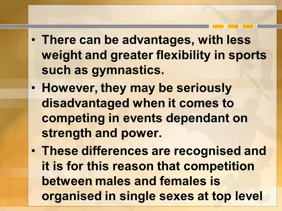 There can be advantages, with less weight and greater flexibility in sports such as gymnastics.