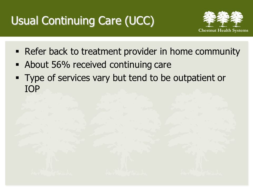Usual Continuing Care (UCC) Refer back to treatment provider in home community About 56% received continuing care Type of services vary but tend to be outpatient or IOP