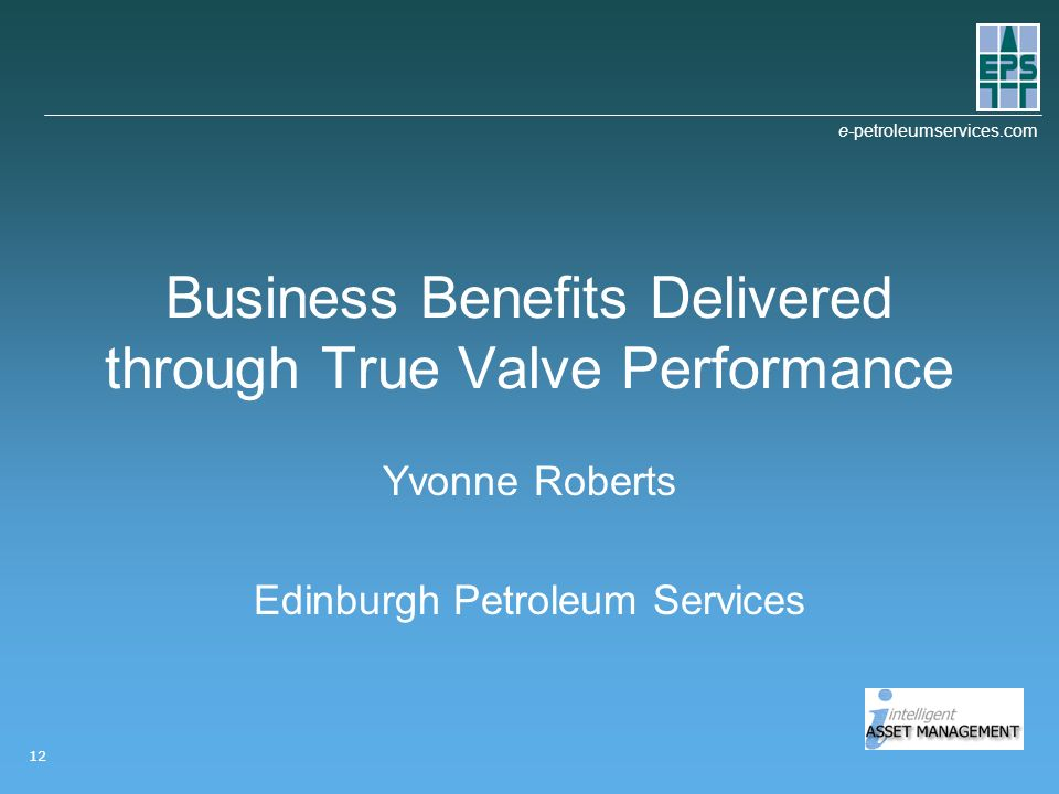 e-petroleumservices.com 12 Business Benefits Delivered through True Valve Performance Yvonne Roberts Edinburgh Petroleum Services