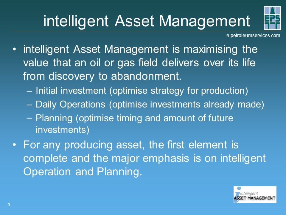 e-petroleumservices.com 3 intelligent Asset Management intelligent Asset Management is maximising the value that an oil or gas field delivers over its life from discovery to abandonment.