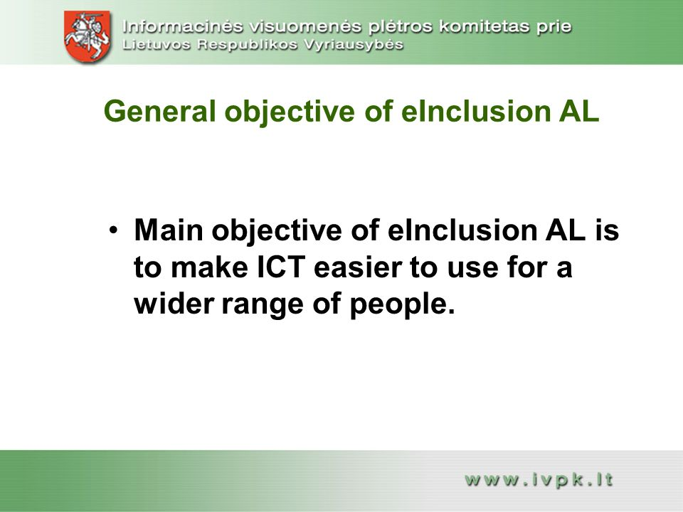 General objective of eInclusion AL Main objective of eInclusion AL is to make ICT easier to use for a wider range of people.Main objective of eInclusion AL is to make ICT easier to use for a wider range of people.