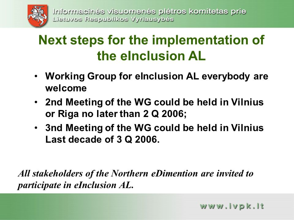 Next steps for the implementation of the eInclusion AL Working Group for eInclusion AL everybody are welcomeWorking Group for eInclusion AL everybody are welcome 2nd Meeting of the WG could be held in Vilnius or Riga no later than 2 Q 2006;2nd Meeting of the WG could be held in Vilnius or Riga no later than 2 Q 2006; 3nd Meeting of the WG could be held in Vilnius Last decade of 3 Q nd Meeting of the WG could be held in Vilnius Last decade of 3 Q 2006.