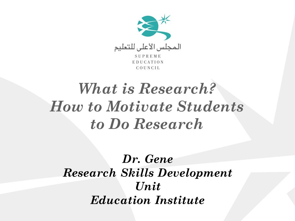 What is Research. How to Motivate Students to Do Research Dr.