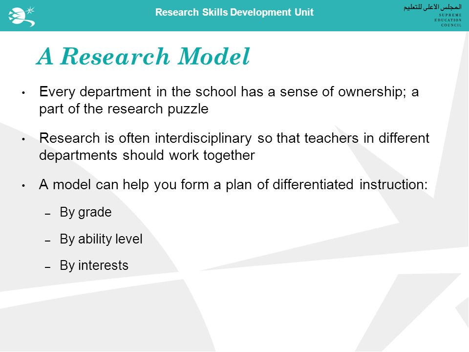 Research Skills Development Unit A Research Model Every department in the school has a sense of ownership; a part of the research puzzle Research is often interdisciplinary so that teachers in different departments should work together A model can help you form a plan of differentiated instruction: – By grade – By ability level – By interests