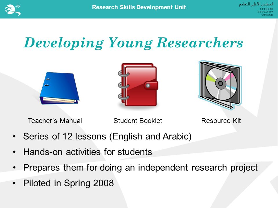 Research Skills Development Unit Developing Young Researchers Teachers ManualStudent BookletResource Kit Series of 12 lessons (English and Arabic) Hands-on activities for students Prepares them for doing an independent research project Piloted in Spring 2008